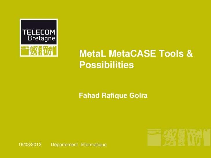 MetaL MetaCASE Tools &                         Possibilities                         Fahad Rafique Golra19/03/2012   Dépar...