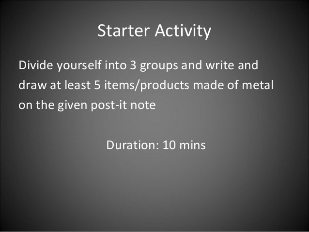Starter Activity Divide yourself into 3 groups and write and draw at least 5 items/products made of metal on the given pos...