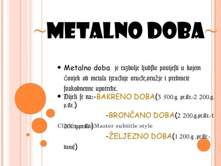 ~METALNO DOBA~ • Metalno doba        je razdolje ljudske povijesti u kojem   čovjek od metala izrađuje oruđe,oružje i pred...