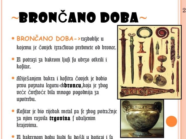 2.~BRONČANO DOBA~• BRONČANO DOBA->razdoblje u  kojemu je čovjek izrađivao predmete od bronce.• U potrazi za bakrom ljusi s...