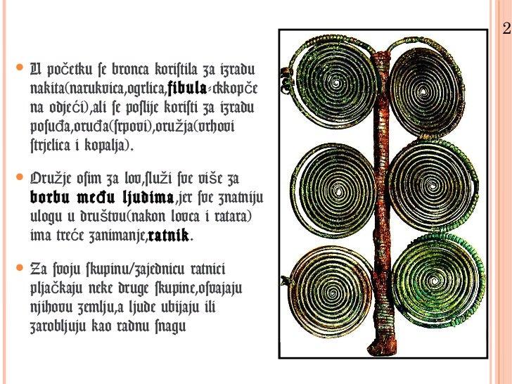 2.• U početku se bronca koristila za izradu  nakita(narukvica,ogrlica,fibula->kopče  na odjeći),ali se poslije koristi za ...