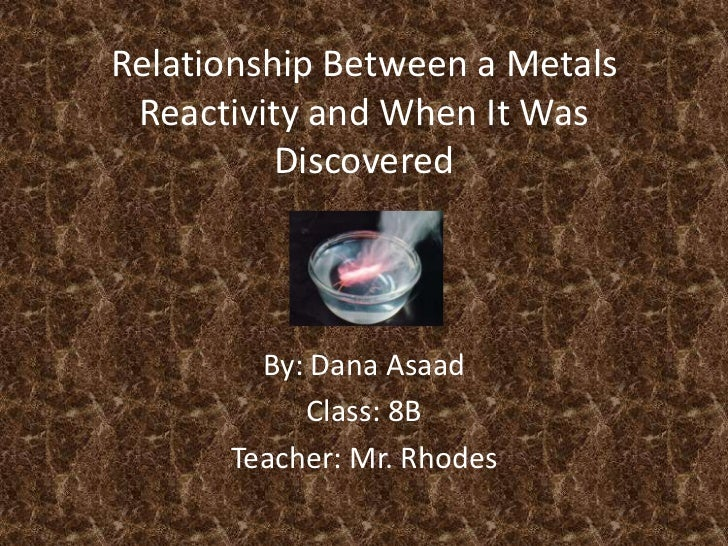 Relationship Between a Metals Reactivity and When It Was Discovered<br />By: Dana Asaad<br />Class: 8B<br />Teacher: Mr. R...
