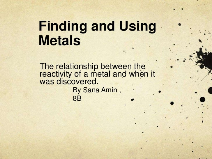 Finding and Using Metals<br />The relationship between the reactivity of a metal and when it was discovered.<br />By Sana ...