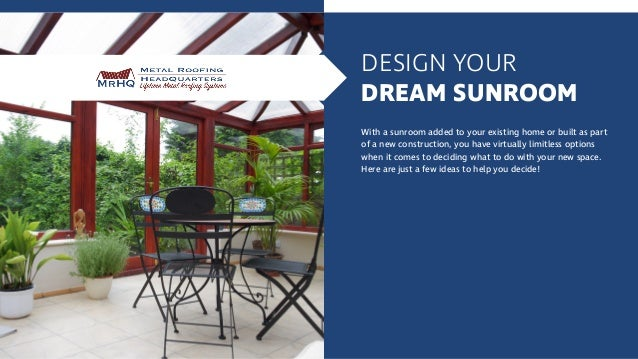 DESIGN YOUR DREAM SUNROOM With a sunroom added to your existing home or built as part of a new construction, you have virt...