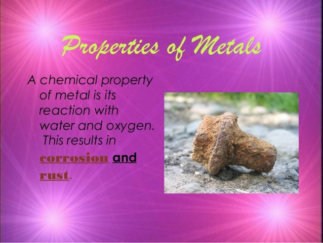 Properties of Metals A chemical property of metal is its reaction with water and oxygen. This results in corrosion and rus...
