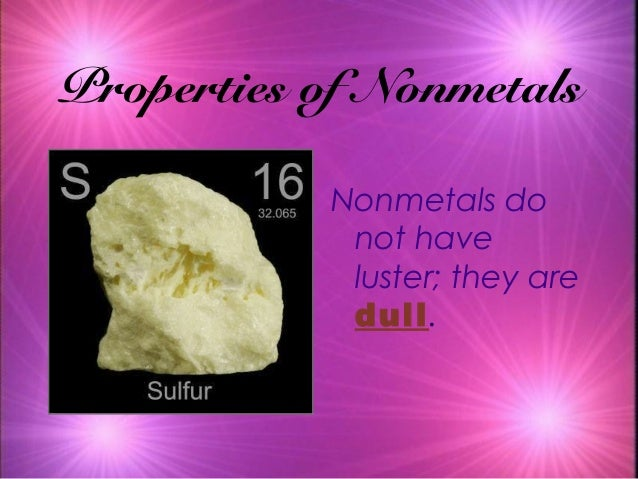 Properties of Nonmetals Nonmetals do not have luster; they are dull.