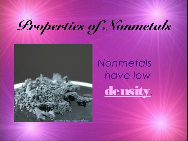 Properties of Nonmetals Nonmetals have low density.