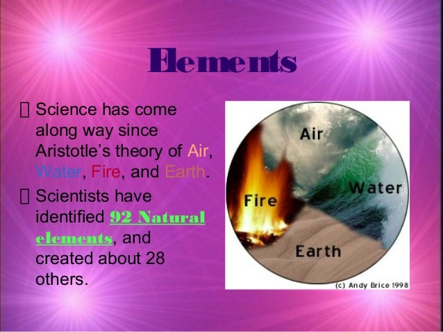 Elements Science has come along way since Aristotle's theory of Air, Water, Fire, and Earth. Scientists have identified 92...