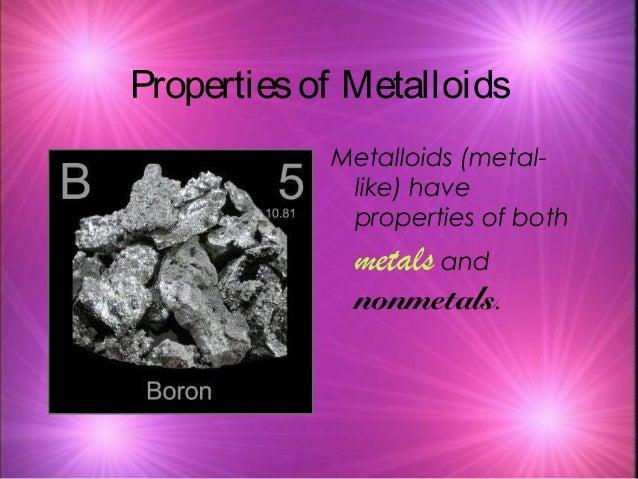 Propertiesof Metalloids Metalloids (metal- like) have properties of both metals and nonmetals.