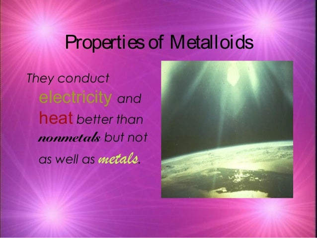 Propertiesof Metalloids They conduct electricity and heat better than nonmetals but not as well as metals.