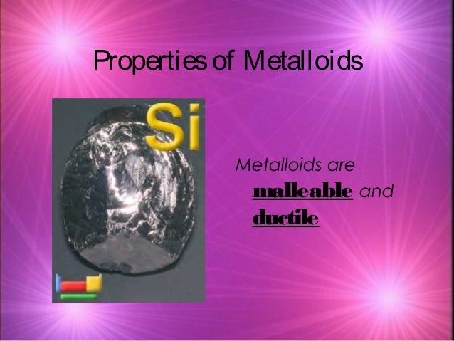 Propertiesof Metalloids Metalloids are malleable and ductile