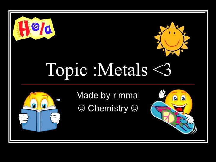 Topic :Metals <3   Made by rimmal    Chemistry 
