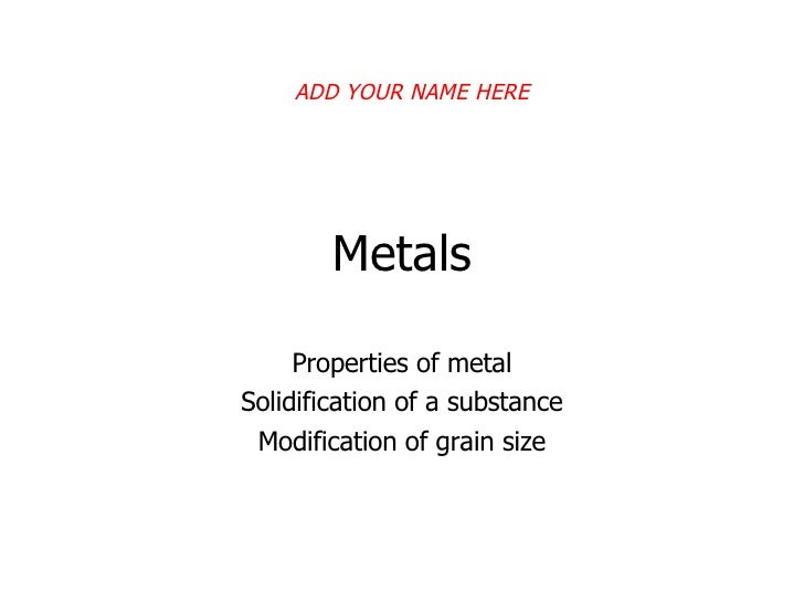 Metals Properties of metal Solidification of a substance Modification of grain size ADD YOUR NAME HERE