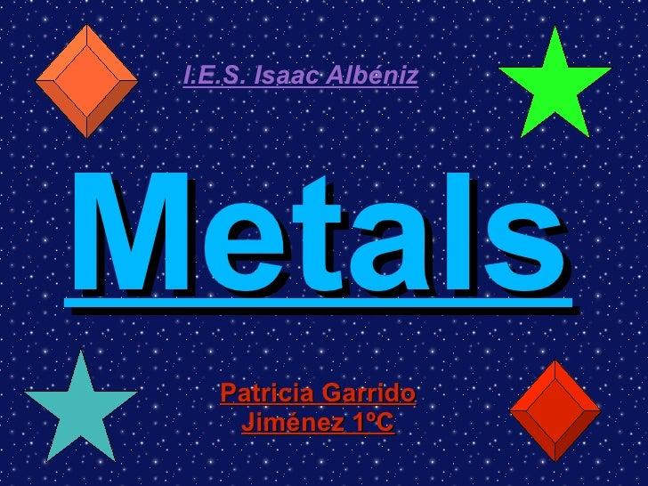 Metals Patricia Garrido Jiménez 1ºC I.E.S. Isaac Albéniz