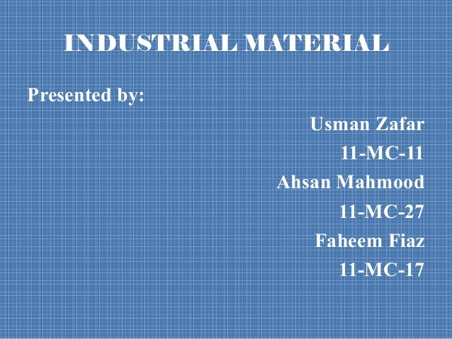 INDUSTRIAL MATERIALPresented by:                   Usman Zafar                      11-MC-11                Ahsan Mahmood ...