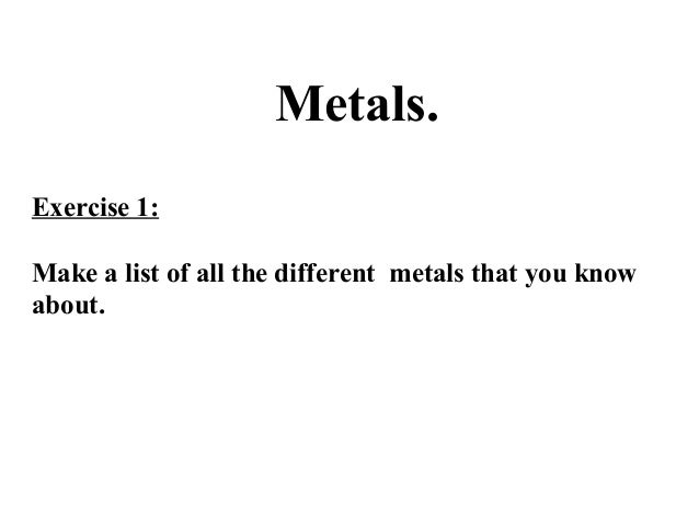Metals. Exercise 1: Make a list of all the different metals that you know about.