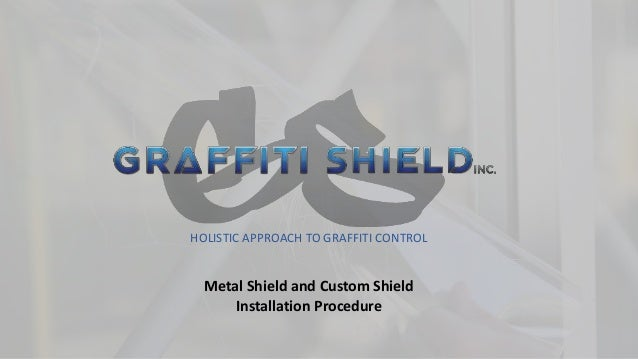 HOLISTIC APPROACH TO GRAFFITI CONTROL Metal Shield and Custom Shield Installation Procedure