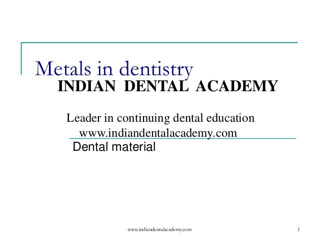1 Metals in dentistry Dental material www.indiandentalacademy.com INDIAN DENTAL ACADEMY Leader in continuing dental educat...