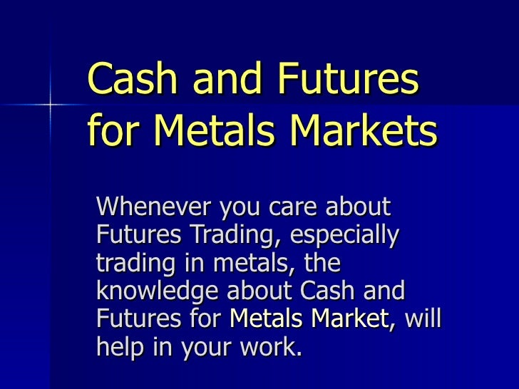 Cash and Futures for Metals Markets Whenever you care about Futures Trading, especially trading in metals, the knowledge a...