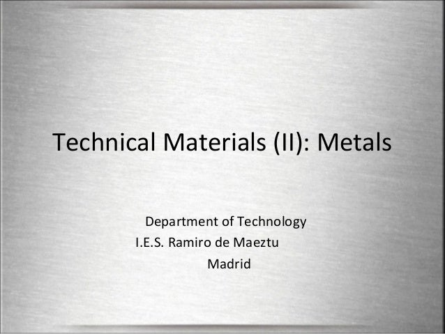 Technical Materials (II): Metals Department of Technology I.E.S. Ramiro de Maeztu Madrid