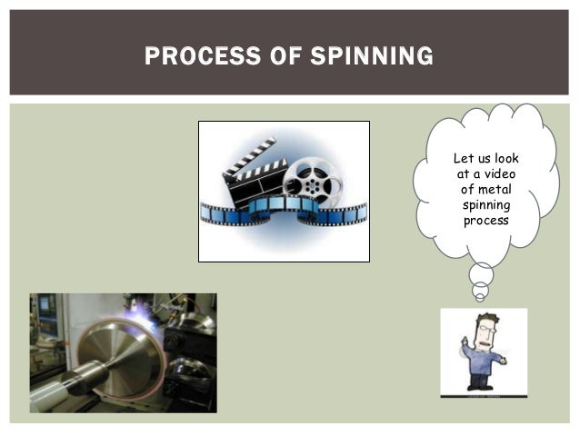 PROCESS OF SPINNING  Let us look at a video of metal spinning process