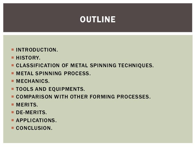 OUTLINE              INTRODUCTION. HISTORY. CLASSIFICATION OF METAL SPINNING TECHNIQUES. METAL SPINNING PROCESS...