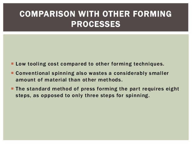COMPARISON WITH OTHER FORMING PROCESSES   Low tooling cost compared to other forming techniques.  Conventional spinning ...