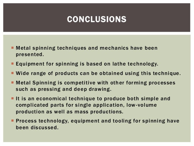 CONCLUSIONS  Metal spinning techniques and mechanics have been presented.  Equipment for spinning is based on lathe tech...