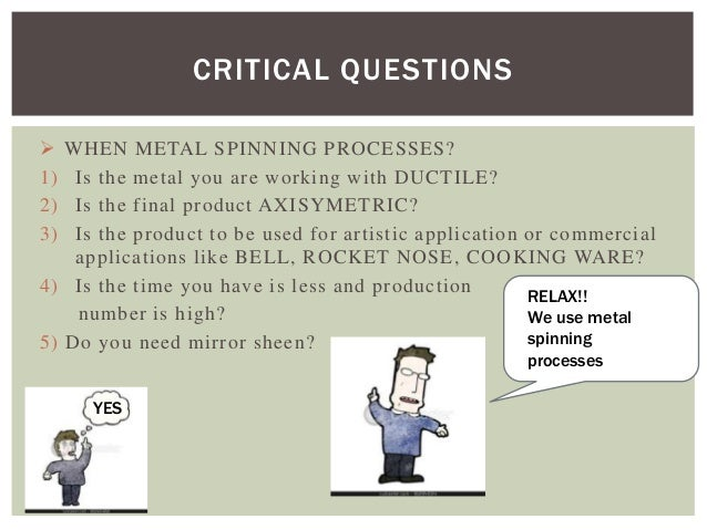 CRITICAL QUESTIONS  1) 2) 3)  WHEN METAL SPINNING PROCESSES? Is the metal you are working with DUCTILE? Is the final prod...