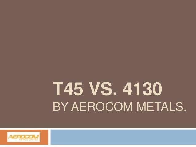 T45 VS. 4130 BY AEROCOM METALS.