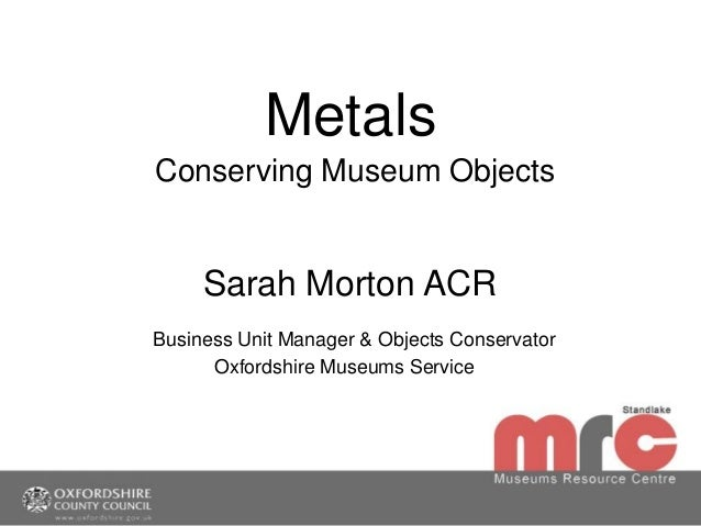 Metals Conserving Museum Objects Sarah Morton ACR Business Unit Manager & Objects Conservator Oxfordshire Museums Service