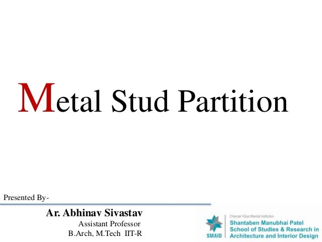 Metal Stud Partition Ar. Abhinav Sivastav Assistant Professor B.Arch, M.Tech IIT-R Presented By-