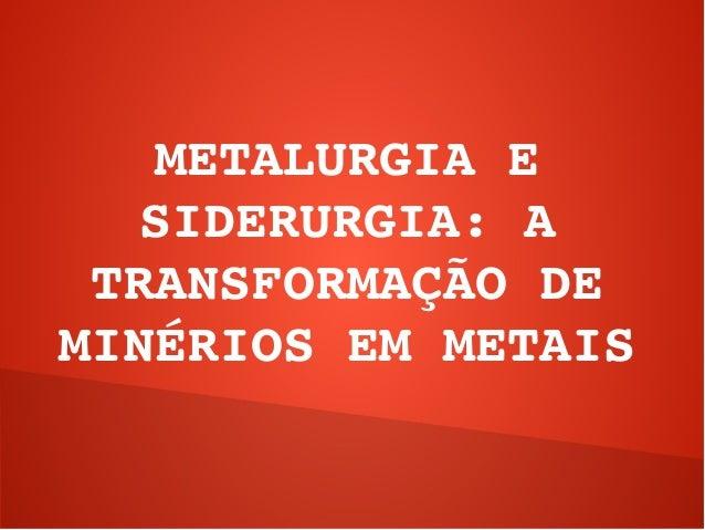 METALURGIAE   SIDERURGIA:A TRANSFORMAÇÃODEMINÉRIOSEMMETAIS