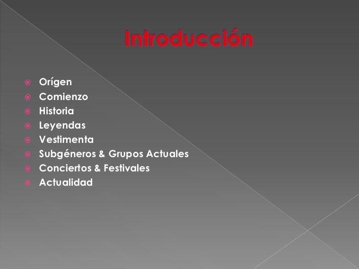 Introducción<br />Orígen<br />Comienzo<br />Historia<br />Leyendas<br />Vestimenta<br />Subgéneros & Grupos Actuales<br />...
