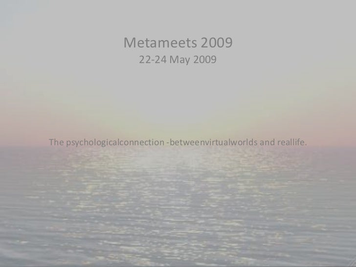 Metameets 200922-24 May 2009 <br />The psychologicalconnection -betweenvirtualworlds and reallife.<br />