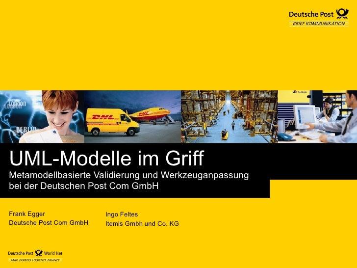 UML-Modelle im Griff Metamodellbasierte Validierung und Werkzeuganpassung  bei der Deutschen Post Com GmbH Frank Egger Deu...