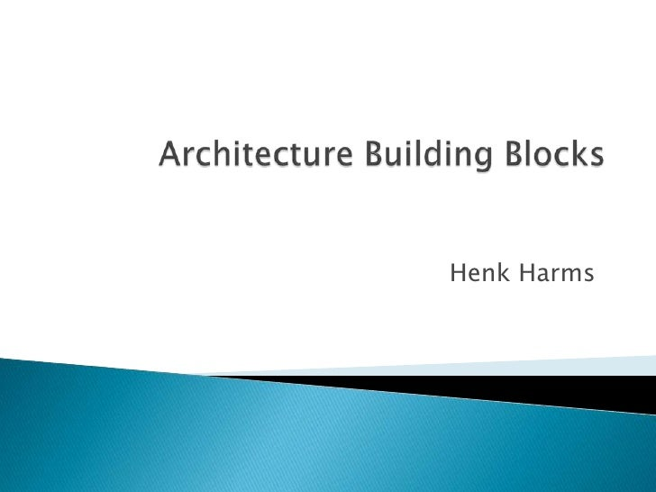 Architecture Building Blocks<br />Henk Harms<br />