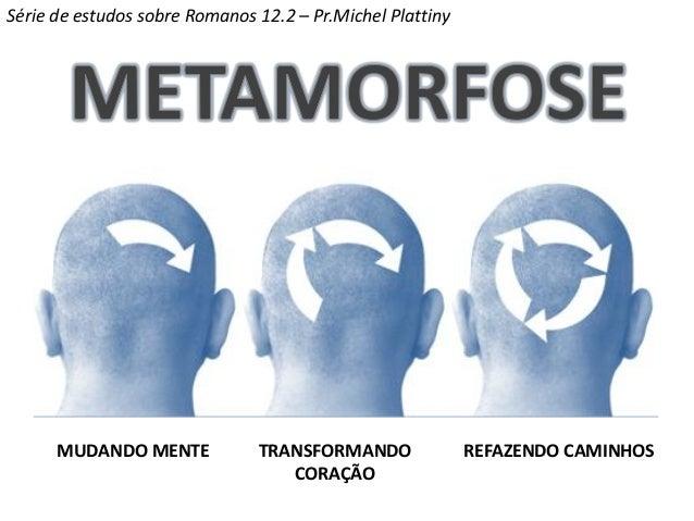 MUDANDO MENTE TRANSFORMANDO CORAÇÃO REFAZENDO CAMINHOS Série de estudos sobre Romanos 12.2 – Pr.Michel Plattiny