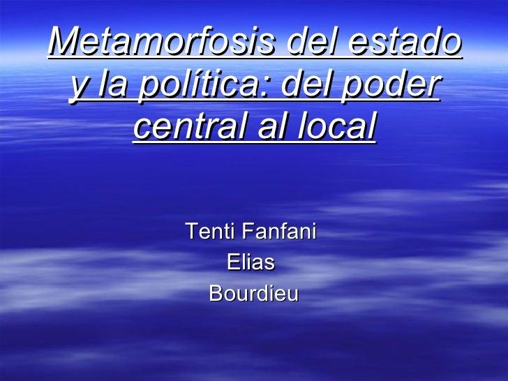 Metamorfosis del estado y la política: del poder central al local Tenti Fanfani  Elias  Bourdieu