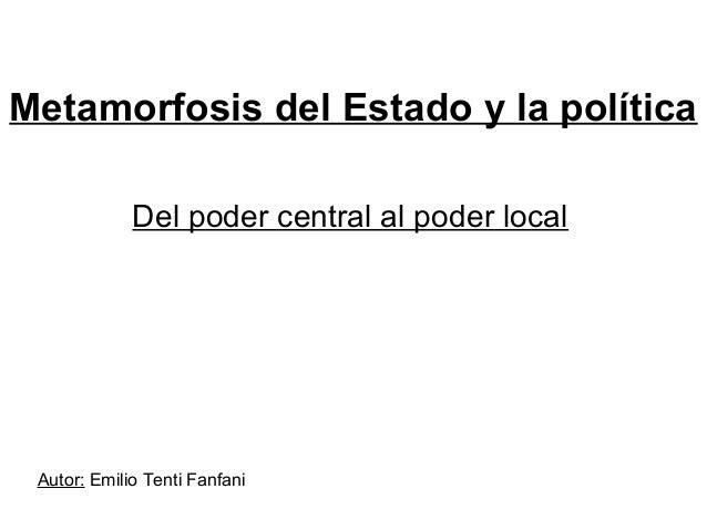 Metamorfosis del Estado y la política Del poder central al poder local Autor: Emilio Tenti Fanfani
