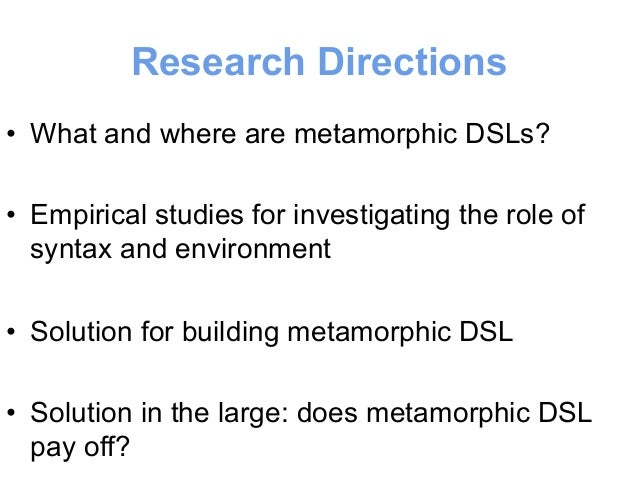 #4 Research Direction  (solution in the large)  • Engineering metamorphic DSLs  – Does it pay off for users and developers...