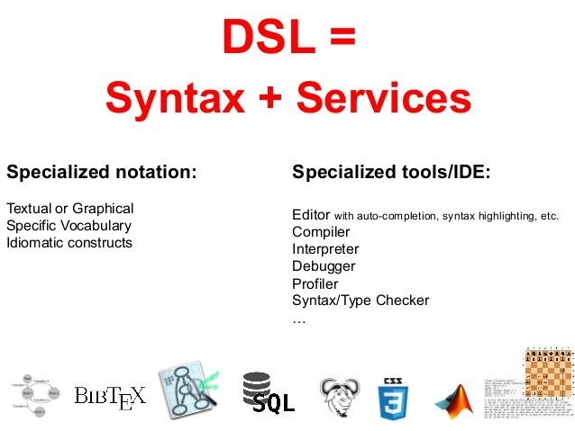 DSL =  Syntax + Services  Specialized notation:  Textual or Graphical  Specific Vocabulary  Idiomatic constructs  Speciali...