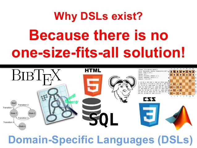 Why DSLs exist?  Because there is no  one-size-fits-all solution!  Domain-Specific Languages (DSLs)