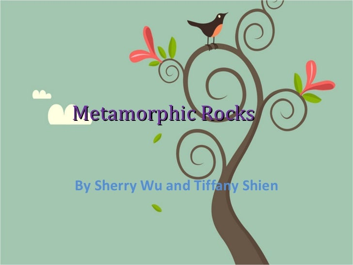 Metamorphic Rocks By Sherry Wu and Tiffany Shien