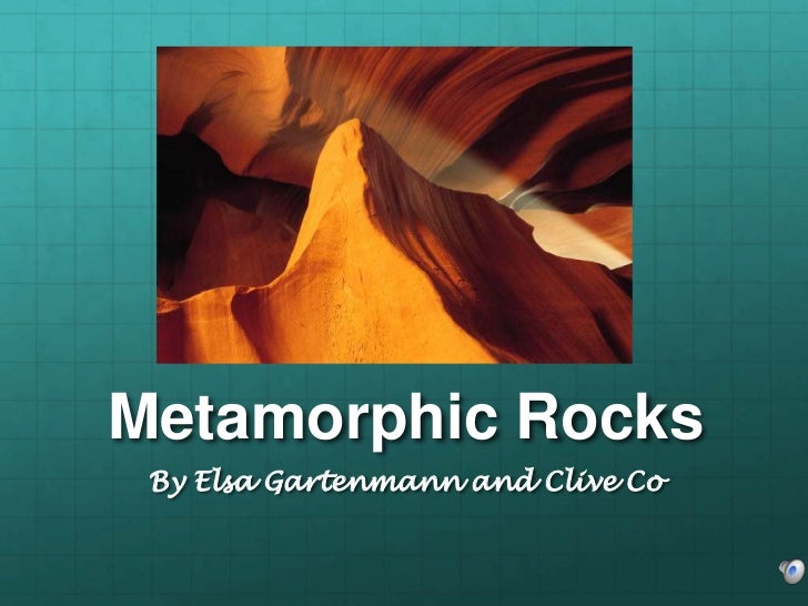 Metamorphic Rocks By Elsa Gartenmann and Clive Co