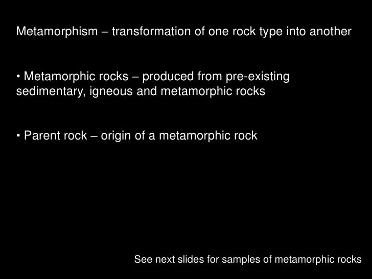 Metamorphism – transformation of one rock type into another<br /><ul><li> Metamorphic rocks – produced from pre-existing s...