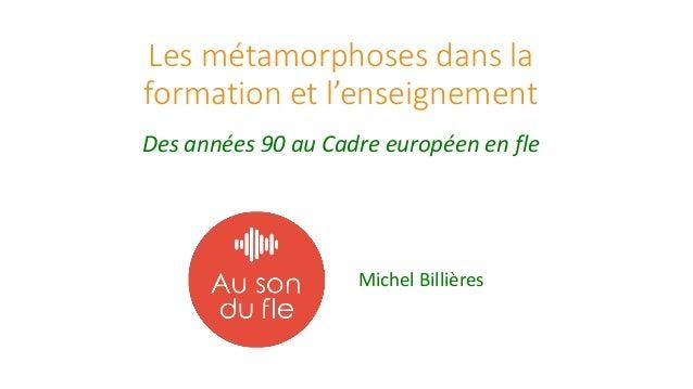 Les métamorphoses dans la formation et l'enseignement Des années 90 au Cadre européen en fle Michel Billières