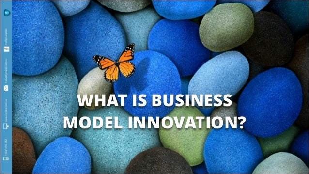 WHAT IS BUSINESS MODEL INNOVATION?