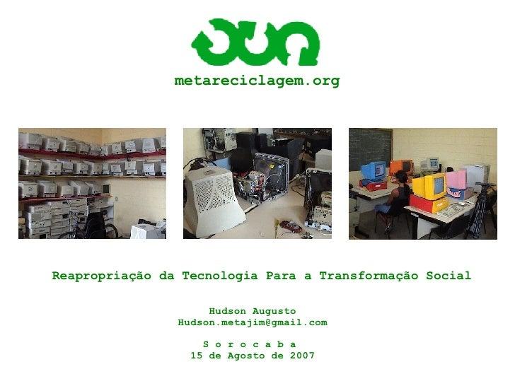 metareciclagem.org Reapropriação da Tecnologia Para a Transformação Social Hudson Augusto [email_address] S o r o c a b a ...