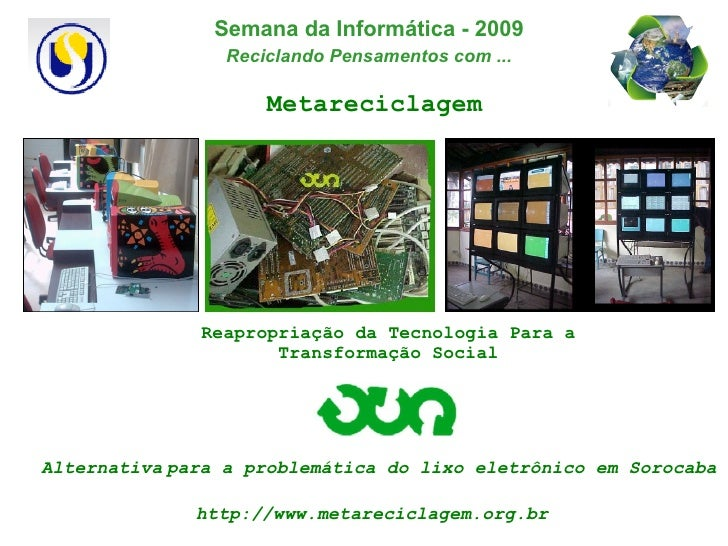Metareciclagem Reapropriação da Tecnologia Para a Transformação Social http://www.metareciclagem.org.br Alternativa   para...